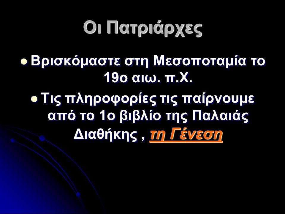 Οι Πατριάρχες Βρισκόμαστε στη Μεσοποταμία το 19ο αιω. π.Χ. Τις πληροφορίες τις παίρνουμε από το 1ο βιβλίο της Παλαιάς Διαθήκης, τη Γένεση