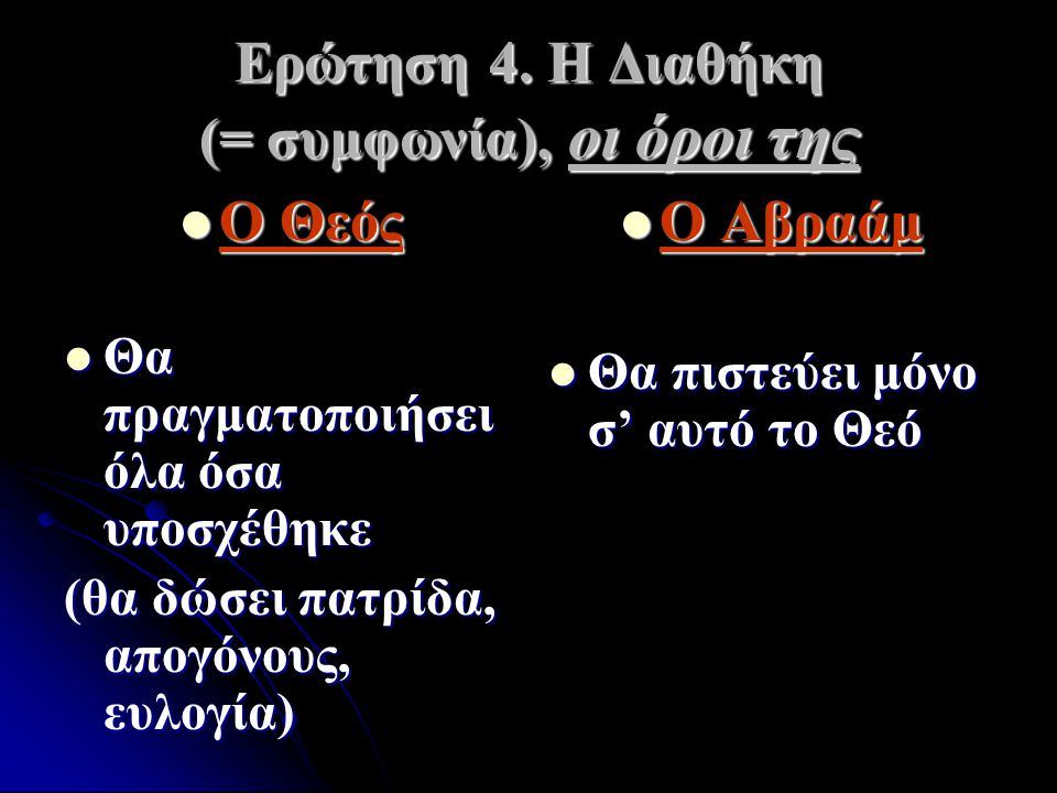 Ερώτηση 4. Η Διαθήκη (= συμφωνία), οι όροι της Ο Θεός Θα πραγματοποιήσει όλα όσα υποσχέθηκε (θα δώσει πατρίδα, απογόνους, ευλογία) Ο Αβραάμ Ο Αβραάμ Θ