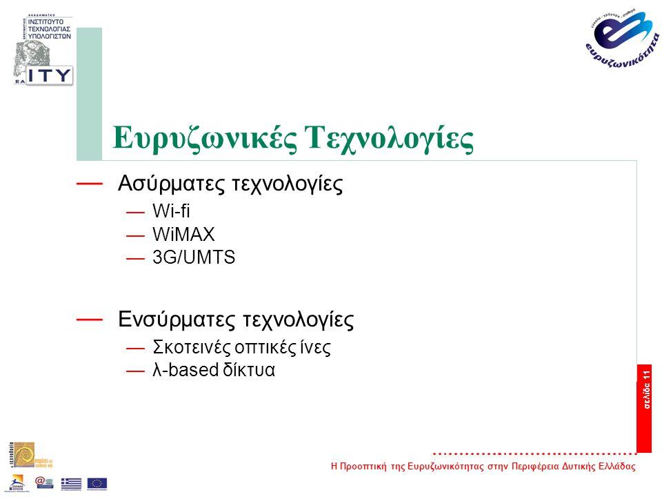 Η Προοπτική της Ευρυζωνικότητας στην Περιφέρεια Δυτικής Ελλάδας σελίδα 11 Ευρυζωνικές Τεχνολογίες — Ασύρματες τεχνολογίες —Wi-fi —WiMAX —3G/UMTS — Ενσύρματες τεχνολογίες —Σκοτεινές οπτικές ίνες —λ-based δίκτυα