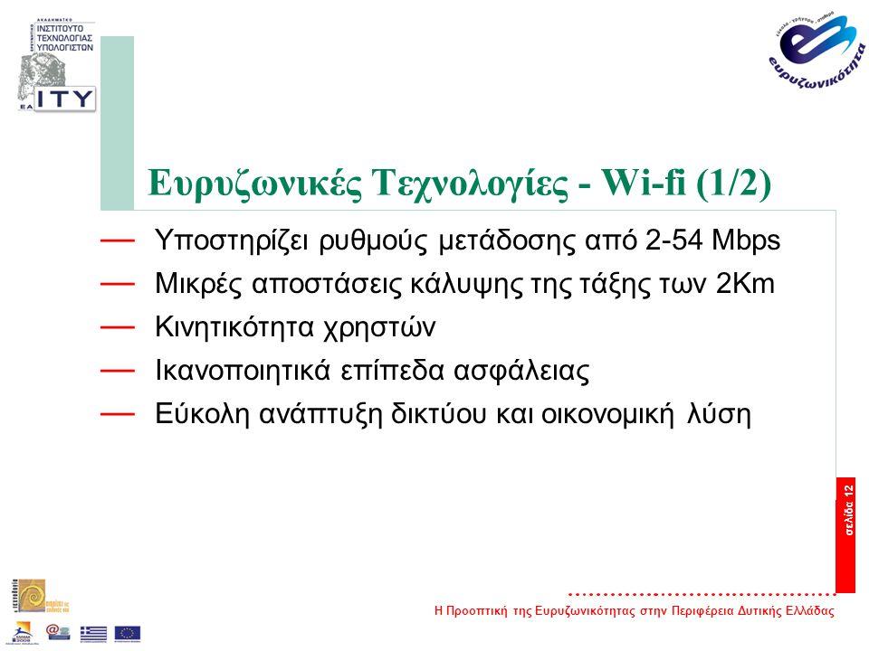 Η Προοπτική της Ευρυζωνικότητας στην Περιφέρεια Δυτικής Ελλάδας σελίδα 12 Ευρυζωνικές Τεχνολογίες - Wi-fi (1/2) — Υποστηρίζει ρυθμούς μετάδοσης από 2-54 Mbps — Μικρές αποστάσεις κάλυψης της τάξης των 2Km — Κινητικότητα χρηστών — Ικανοποιητικά επίπεδα ασφάλειας — Εύκολη ανάπτυξη δικτύου και οικονομική λύση