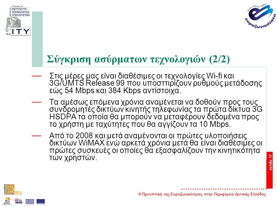 Η Προοπτική της Ευρυζωνικότητας στην Περιφέρεια Δυτικής Ελλάδας σελίδα 17 Σύγκριση ασύρματων τεχνολογιών (2/2) — Στις μέρες μας είναι διαθέσιμες οι τεχνολογίες Wi-fi και 3G/UMTS Release 99 που υποσττιρίζουν ρυθμούς μετάδοσης εώς 54 Mbps και 384 Kbps αντίστοιχα.