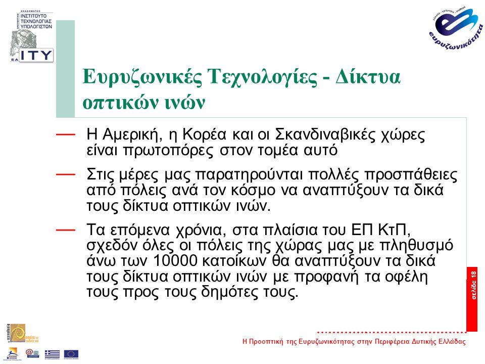 Η Προοπτική της Ευρυζωνικότητας στην Περιφέρεια Δυτικής Ελλάδας σελίδα 18 Ευρυζωνικές Τεχνολογίες - Δίκτυα οπτικών ινών — Η Αμερική, η Κορέα και οι Σκανδιναβικές χώρες είναι πρωτοπόρες στον τομέα αυτό — Στις μέρες μας παρατηρούνται πολλές προσπάθειες από πόλεις ανά τον κόσμο να αναπτύξουν τα δικά τους δίκτυα οπτικών ινών.