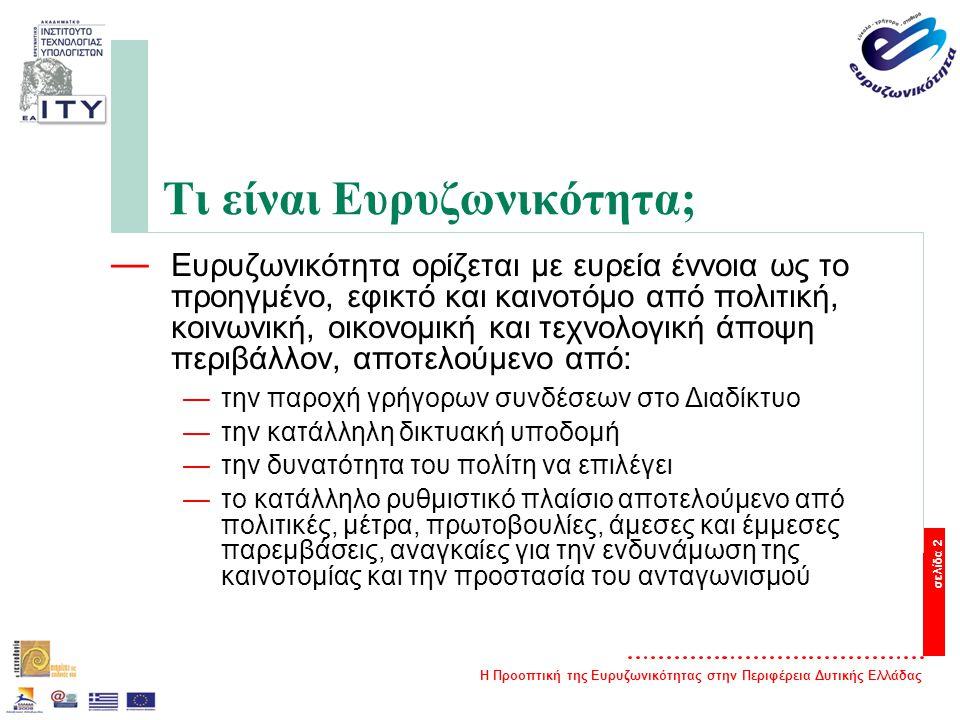 Η Προοπτική της Ευρυζωνικότητας στην Περιφέρεια Δυτικής Ελλάδας σελίδα 2 Τι είναι Ευρυζωνικότητα; — Ευρυζωνικότητα ορίζεται με ευρεία έννοια ως το προηγμένο, εφικτό και καινοτόμο από πολιτική, κοινωνική, οικονομική και τεχνολογική άποψη περιβάλλον, αποτελούμενο από: —την παροχή γρήγορων συνδέσεων στο Διαδίκτυο —την κατάλληλη δικτυακή υποδομή —την δυνατότητα του πολίτη να επιλέγει —το κατάλληλο ρυθμιστικό πλαίσιο αποτελούμενο από πολιτικές, μέτρα, πρωτοβουλίες, άμεσες και έμμεσες παρεμβάσεις, αναγκαίες για την ενδυνάμωση της καινοτομίας και την προστασία του ανταγωνισμού