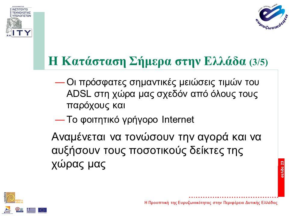 Η Προοπτική της Ευρυζωνικότητας στην Περιφέρεια Δυτικής Ελλάδας σελίδα 23 Η Κατάσταση Σήμερα στην Ελλάδα (3/5) —Οι πρόσφατες σημαντικές μειώσεις τιμών του ADSL στη χώρα μας σχεδόν από όλους τους παρόχους και —Το φοιτητικό γρήγορο Internet Αναμένεται να τονώσουν την αγορά και να αυξήσουν τους ποσοτικούς δείκτες της χώρας μας