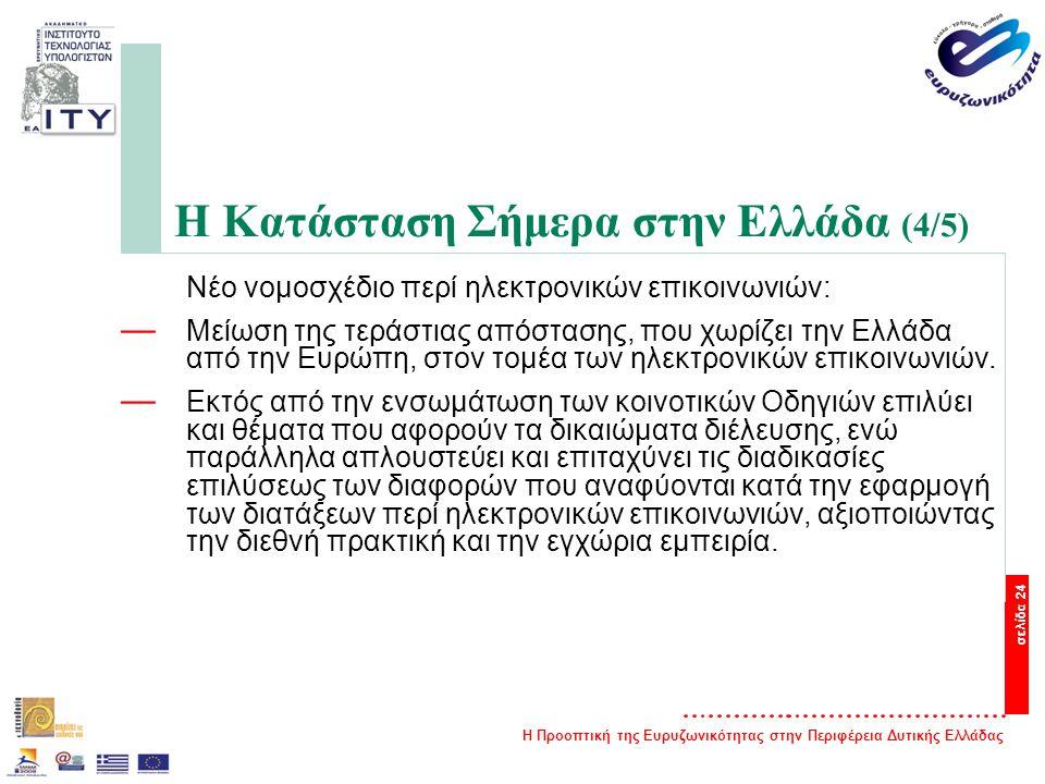 Η Προοπτική της Ευρυζωνικότητας στην Περιφέρεια Δυτικής Ελλάδας σελίδα 24 Η Κατάσταση Σήμερα στην Ελλάδα (4/5) Νέο νομοσχέδιο περί ηλεκτρονικών επικοινωνιών: — Μείωση της τεράστιας απόστασης, που χωρίζει την Ελλάδα από την Ευρώπη, στον τομέα των ηλεκτρονικών επικοινωνιών.