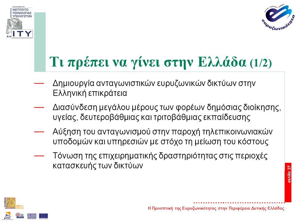 Η Προοπτική της Ευρυζωνικότητας στην Περιφέρεια Δυτικής Ελλάδας σελίδα 27 Τι πρέπει να γίνει στην Ελλάδα (1/2) — Δημιουργία ανταγωνιστικών ευρυζωνικών δικτύων στην Ελληνική επικράτεια — Διασύνδεση μεγάλου μέρους των φορέων δημόσιας διοίκησης, υγείας, δευτεροβάθμιας και τριτοβάθμιας εκπαίδευσης — Αύξηση του ανταγωνισμού στην παροχή τηλεπικοινωνιακών υποδομών και υπηρεσιών με στόχο τη μείωση του κόστους — Τόνωση της επιχειρηματικής δραστηριότητας στις περιοχές κατασκευής των δικτύων