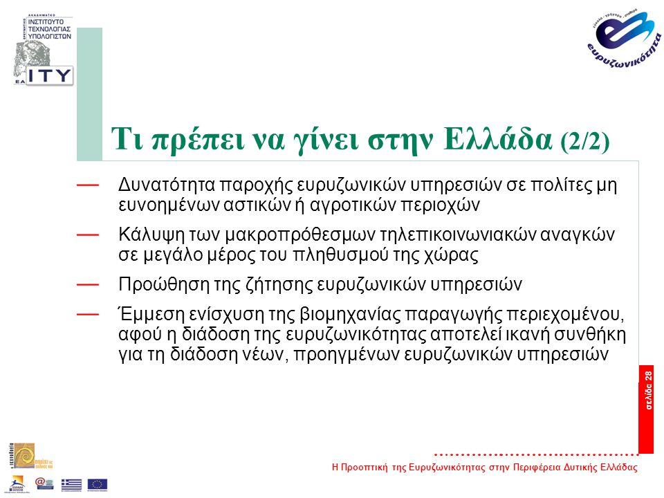 Η Προοπτική της Ευρυζωνικότητας στην Περιφέρεια Δυτικής Ελλάδας σελίδα 28 Τι πρέπει να γίνει στην Ελλάδα (2/2) — Δυνατότητα παροχής ευρυζωνικών υπηρεσιών σε πολίτες μη ευνοημένων αστικών ή αγροτικών περιοχών — Κάλυψη των μακροπρόθεσμων τηλεπικοινωνιακών αναγκών σε μεγάλο μέρος του πληθυσμού της χώρας — Προώθηση της ζήτησης ευρυζωνικών υπηρεσιών — Έμμεση ενίσχυση της βιομηχανίας παραγωγής περιεχομένου, αφού η διάδοση της ευρυζωνικότητας αποτελεί ικανή συνθήκη για τη διάδοση νέων, προηγμένων ευρυζωνικών υπηρεσιών
