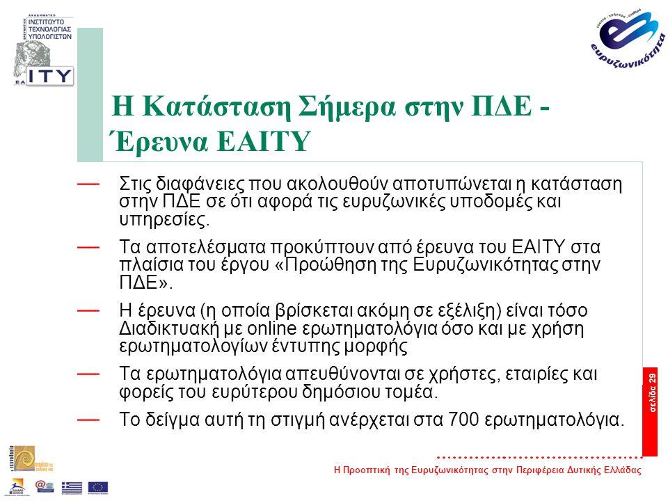 Η Προοπτική της Ευρυζωνικότητας στην Περιφέρεια Δυτικής Ελλάδας σελίδα 29 Η Κατάσταση Σήμερα στην ΠΔΕ - Έρευνα ΕΑΙΤΥ — Στις διαφάνειες που ακολουθούν αποτυπώνεται η κατάσταση στην ΠΔΕ σε ότι αφορά τις ευρυζωνικές υποδομές και υπηρεσίες.