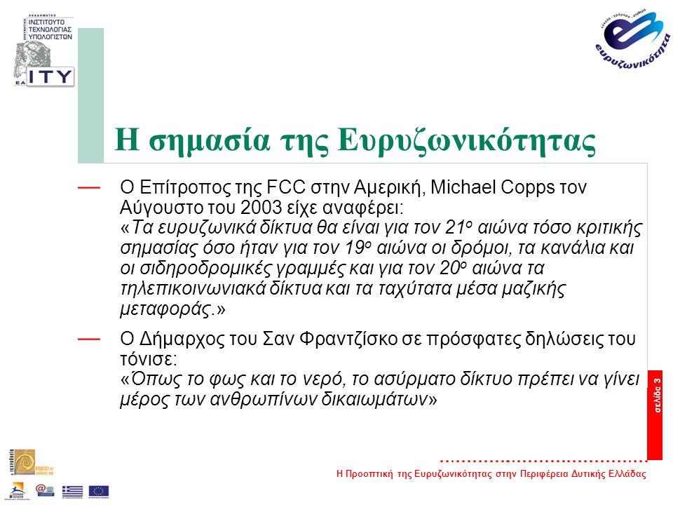 Η Προοπτική της Ευρυζωνικότητας στην Περιφέρεια Δυτικής Ελλάδας σελίδα 3 Η σημασία της Ευρυζωνικότητας — O Επίτροπος της FCC στην Αμερική, Michael Copps τον Αύγουστο του 2003 είχε αναφέρει: «Τα ευρυζωνικά δίκτυα θα είναι για τον 21 ο αιώνα τόσο κριτικής σημασίας όσο ήταν για τον 19 ο αιώνα οι δρόμοι, τα κανάλια και οι σιδηροδρομικές γραμμές και για τον 20 ο αιώνα τα τηλεπικοινωνιακά δίκτυα και τα ταχύτατα μέσα μαζικής μεταφοράς.» — O Δήμαρχος του Σαν Φραντζίσκο σε πρόσφατες δηλώσεις του τόνισε: «Όπως το φως και το νερό, το ασύρματο δίκτυο πρέπει να γίνει μέρος των ανθρωπίνων δικαιωμάτων»