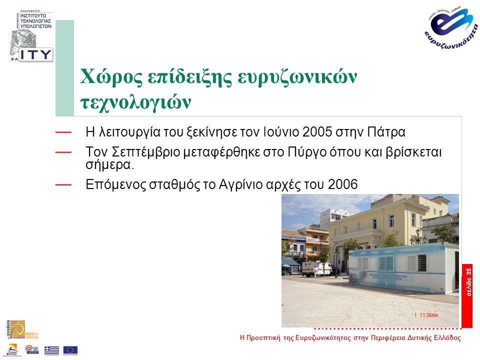Η Προοπτική της Ευρυζωνικότητας στην Περιφέρεια Δυτικής Ελλάδας σελίδα 35 Χώρος επίδειξης ευρυζωνικών τεχνολογιών — Η λειτουργία του ξεκίνησε τον Ιούνιο 2005 στην Πάτρα — Τον Σεπτέμβριο μεταφέρθηκε στο Πύργο όπου και βρίσκεται σήμερα.