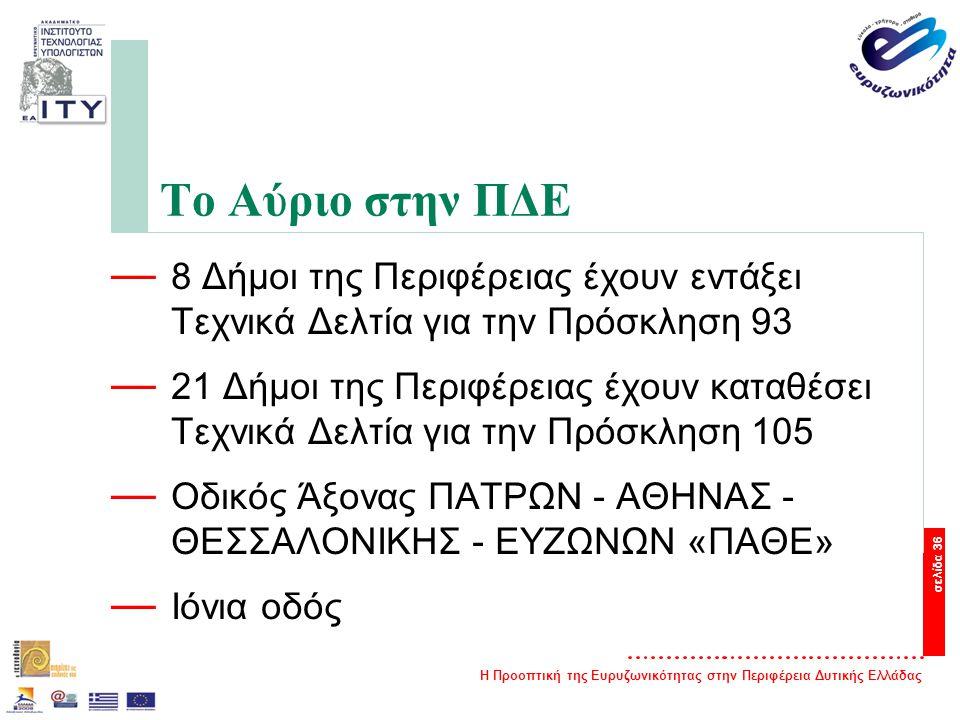 Η Προοπτική της Ευρυζωνικότητας στην Περιφέρεια Δυτικής Ελλάδας σελίδα 36 Το Αύριο στην ΠΔΕ — 8 Δήμοι της Περιφέρειας έχουν εντάξει Τεχνικά Δελτία για την Πρόσκληση 93 — 21 Δήμοι της Περιφέρειας έχουν καταθέσει Τεχνικά Δελτία για την Πρόσκληση 105 — Οδικός Άξονας ΠΑΤΡΩΝ - ΑΘΗΝΑΣ - ΘΕΣΣΑΛΟΝΙΚΗΣ - ΕΥΖΩΝΩΝ «ΠΑΘΕ» — Ιόνια οδός