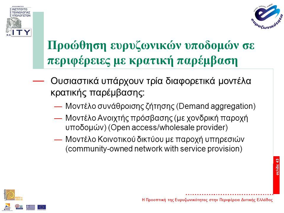 Η Προοπτική της Ευρυζωνικότητας στην Περιφέρεια Δυτικής Ελλάδας σελίδα 43 Προώθηση ευρυζωνικών υποδομών σε περιφέρειες με κρατική παρέμβαση — Ουσιαστικά υπάρχουν τρία διαφορετικά μοντέλα κρατικής παρέμβασης: —Μοντέλο συνάθροισης ζήτησης (Demand aggregation) —Μοντέλο Ανοιχτής πρόσβασης (με χονδρική παροχή υποδομών) (Open access/wholesale provider) —Μοντέλο Κοινοτικού δικτύου με παροχή υπηρεσιών (community-owned network with service provision)