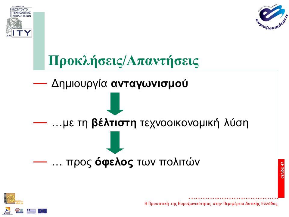 Η Προοπτική της Ευρυζωνικότητας στην Περιφέρεια Δυτικής Ελλάδας σελίδα 47 Προκλήσεις/Απαντήσεις — Δημιουργία ανταγωνισμού — …με τη βέλτιστη τεχνοοικονομική λύση — … προς όφελος των πολιτών