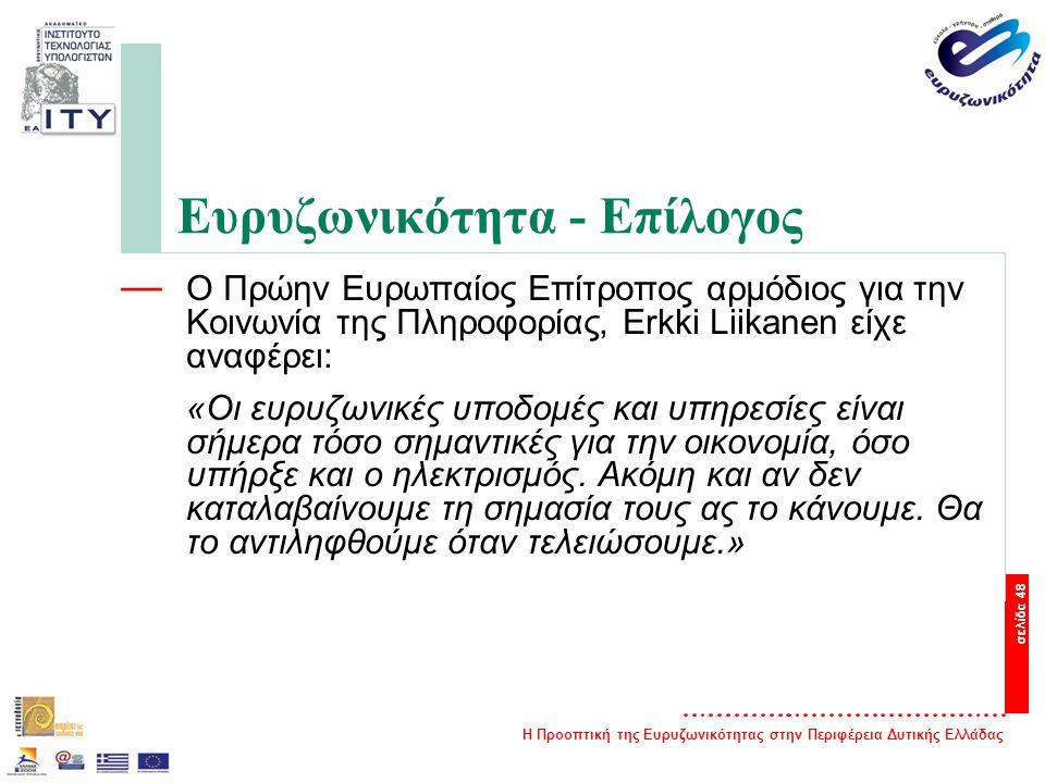 Η Προοπτική της Ευρυζωνικότητας στην Περιφέρεια Δυτικής Ελλάδας σελίδα 48 Ευρυζωνικότητα - Επίλογος — Ο Πρώην Ευρωπαίος Επίτροπος αρμόδιος για την Κοινωνία της Πληροφορίας, Erkki Liikanen είχε αναφέρει: «Oι ευρυζωνικές υποδομές και υπηρεσίες είναι σήμερα τόσο σημαντικές για την οικονομία, όσο υπήρξε και ο ηλεκτρισμός.