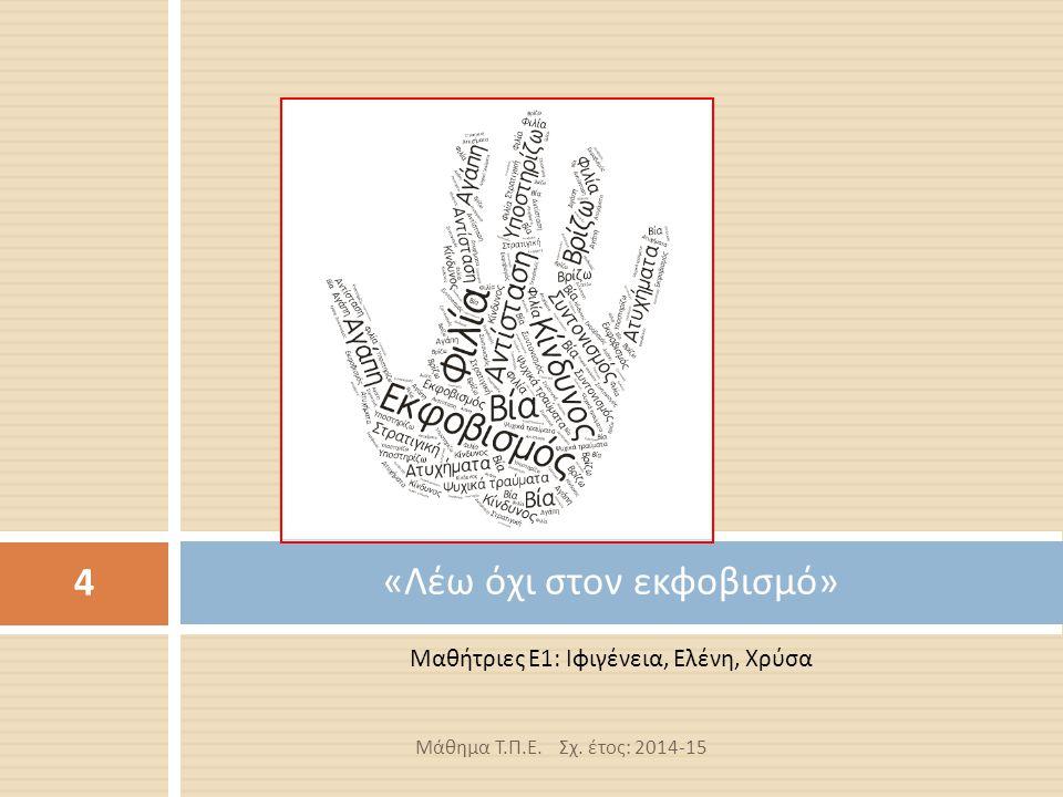 Μαθήτριες Ε 1: Ιφιγένεια, Ελένη, Χρύσα « Λέω όχι στον εκφοβισμό » Μάθημα Τ.Π.Ε. Σχ. έτος: 2014-15 4