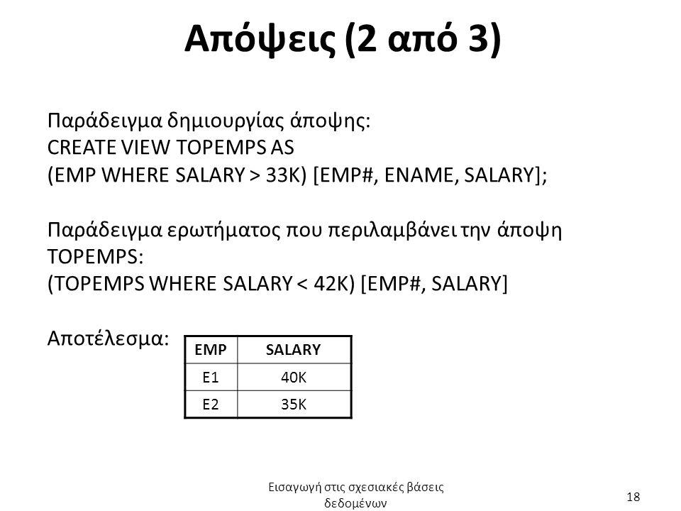 Απόψεις (2 από 3) Παράδειγμα δημιουργίας άποψης: CREATE VIEW TOPEMPS AS (EMP WHERE SALARY > 33K) [EMP#, ENAME, SALARY]; Παράδειγμα ερωτήματος που περι