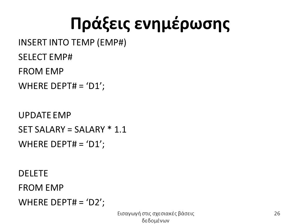 Πράξεις ενημέρωσης INSERT INTO TEMP (EMP#) SELECT EMP# FROM EMP WHERE DEPT# = 'D1'; UPDATE EMP SET SALARY = SALARY * 1.1 WHERE DEPT# = 'D1'; DELETE FROM EMP WHERE DEPT# = 'D2'; Εισαγωγή στις σχεσιακές βάσεις δεδομένων 26