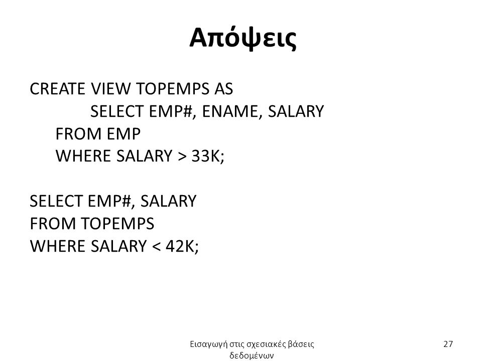 Απόψεις CREATE VIEW TOPEMPS AS SELECT EMP#, ENAME, SALARY FROM EMP WHERE SALARY > 33K; SELECT EMP#, SALARY FROM TOPEMPS WHERE SALARY < 42K; Εισαγωγή στις σχεσιακές βάσεις δεδομένων 27