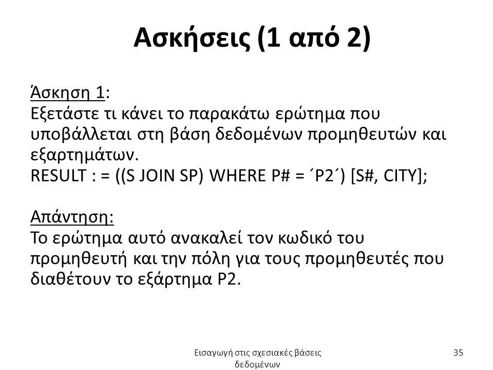 Ασκήσεις (1 από 2) Άσκηση 1: Εξετάστε τι κάνει το παρακάτω ερώτημα που υποβάλλεται στη βάση δεδομένων προμηθευτών και εξαρτημάτων. RESULT : = ((S JOIN
