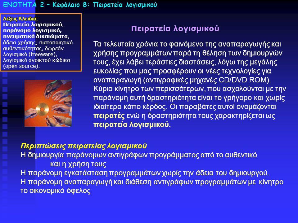ΕΝΟΤΗΤΑ 2 – Κεφάλαιο 8: Πειρατεία λογισμικού Πειρατεία λογισμικού Τα τελευταία χρόνια το φαινόμενο της αναπαραγωγής και χρήσης προγραμμάτων παρά τη θέληση των δημιουργών τους, έχει λάβει τεράστιες διαστάσεις, λόγω της μεγάλης ευκολίας που μας προσφέρουν οι νέες τεχνολογίες για αναπαραγωγή (αντιγραφικές μηχανές CD/DVD ROM).