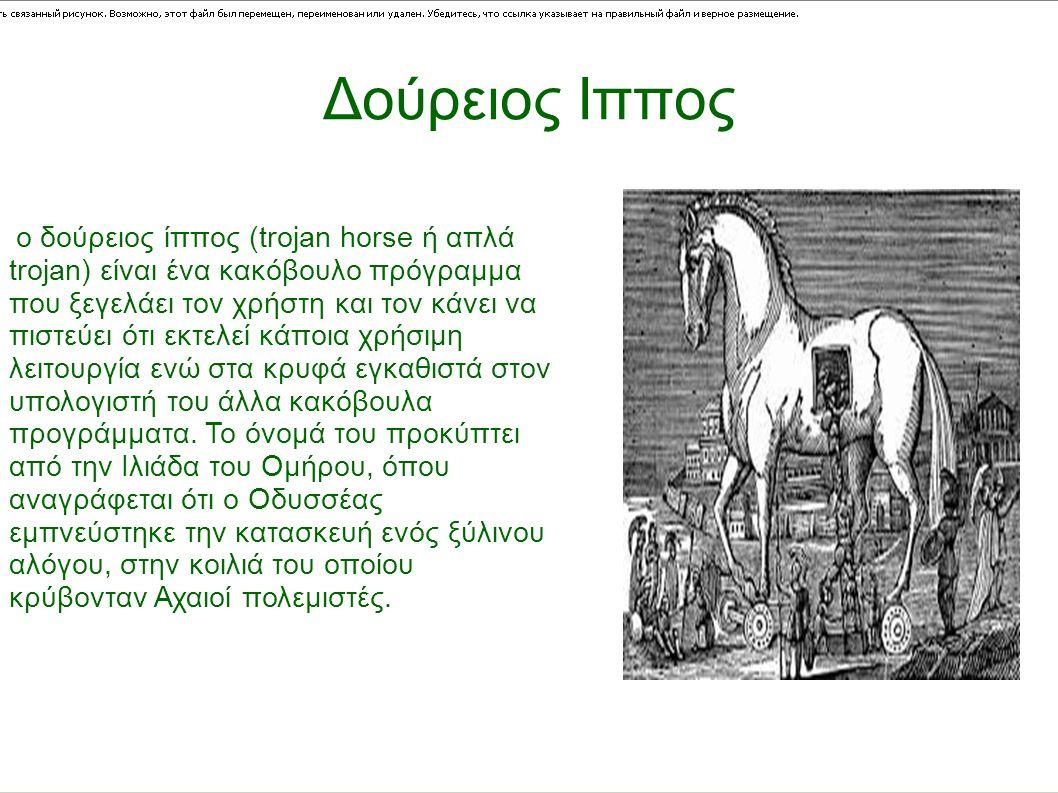 Δούρειος Ιππος ο δούρειος ίππος (trojan horse ή απλά trojan) είναι ένα κακόβουλο πρόγραμμα που ξεγελάει τον χρήστη και τον κάνει να πιστεύει ότι εκτελεί κάποια χρήσιμη λειτουργία ενώ στα κρυφά εγκαθιστά στον υπολογιστή του άλλα κακόβουλα προγράμματα.