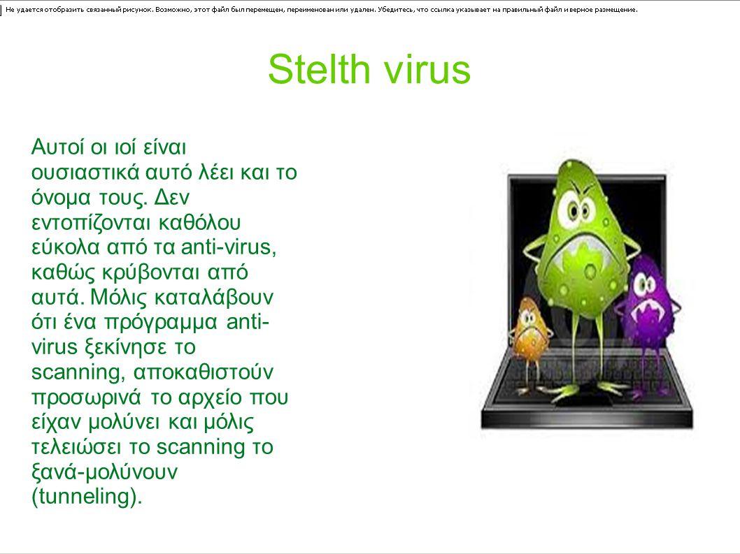 Stelth virus Αυτοί οι ιοί είναι ουσιαστικά αυτό λέει και το όνομα τους. Δεν εντοπίζονται καθόλου εύκολα από τα anti-virus, καθώς κρύβονται από αυτά. Μ