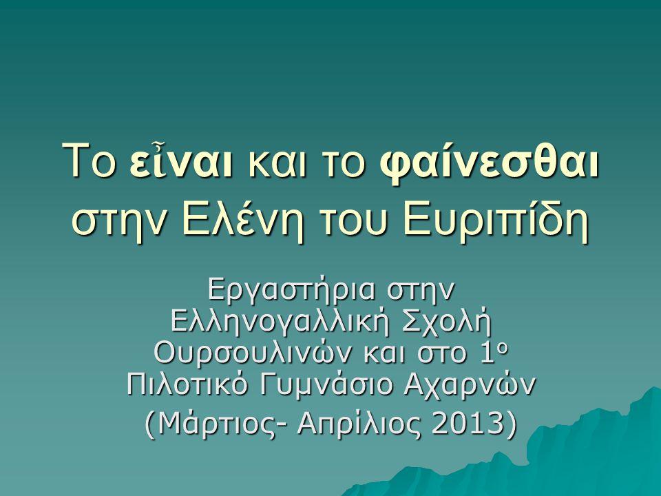 Το ε ἶ ναι και το φαίνεσθαι στην Ελένη του Ευριπίδη Εργαστήρια στην Ελληνογαλλική Σχολή Ουρσουλινών και στο 1 ο Πιλοτικό Γυμνάσιο Αχαρνών (Μάρτιος- Απρίλιος 2013)