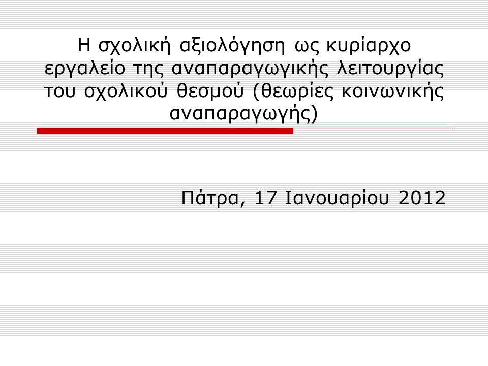Η σχολική αξιολόγηση ως κυρίαρχο εργαλείο της αναπαραγωγικής λειτουργίας του σχολικού θεσμού (θεωρίες κοινωνικής αναπαραγωγής) Πάτρα, 17 Ιανουαρίου 2012