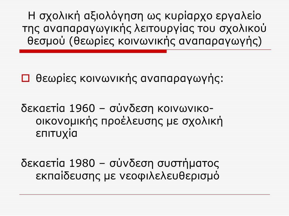 Η σχολική αξιολόγηση ως κυρίαρχο εργαλείο της αναπαραγωγικής λειτουργίας του σχολικού θεσμού (θεωρίες κοινωνικής αναπαραγωγής)  θεωρίες κοινωνικής αναπαραγωγής: δεκαετία 1960 – σύνδεση κοινωνικο- οικονομικής προέλευσης με σχολική επιτυχία δεκαετία 1980 – σύνδεση συστήματος εκπαίδευσης με νεοφιλελευθερισμό