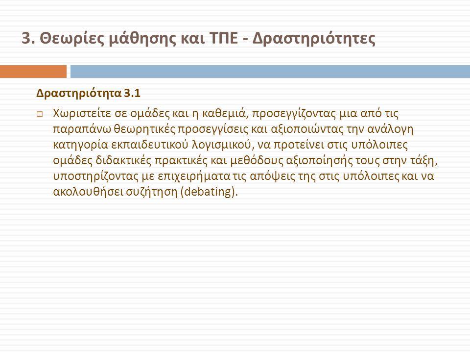 3. Θεωρίες μάθησης και ΤΠΕ - Δραστηριότητες Δραστηριότητα 3.1  Χωριστείτε σε ομάδες και η καθεμιά, προσεγγίζοντας μια από τις παραπάνω θεωρητικές προ