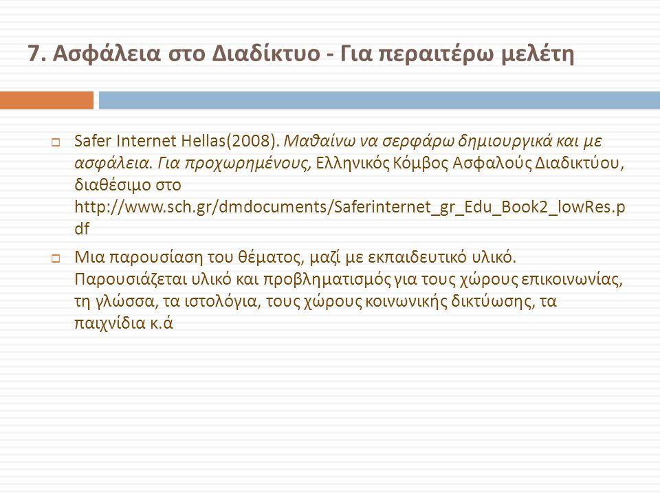 7. Ασφάλεια στο Διαδίκτυο - Για περαιτέρω μελέτη  Safer Ιnternet Hellas(2008). Μαθαίνω να σερφάρω δημιουργικά και με ασφάλεια. Για προχωρημένους, Ελλ