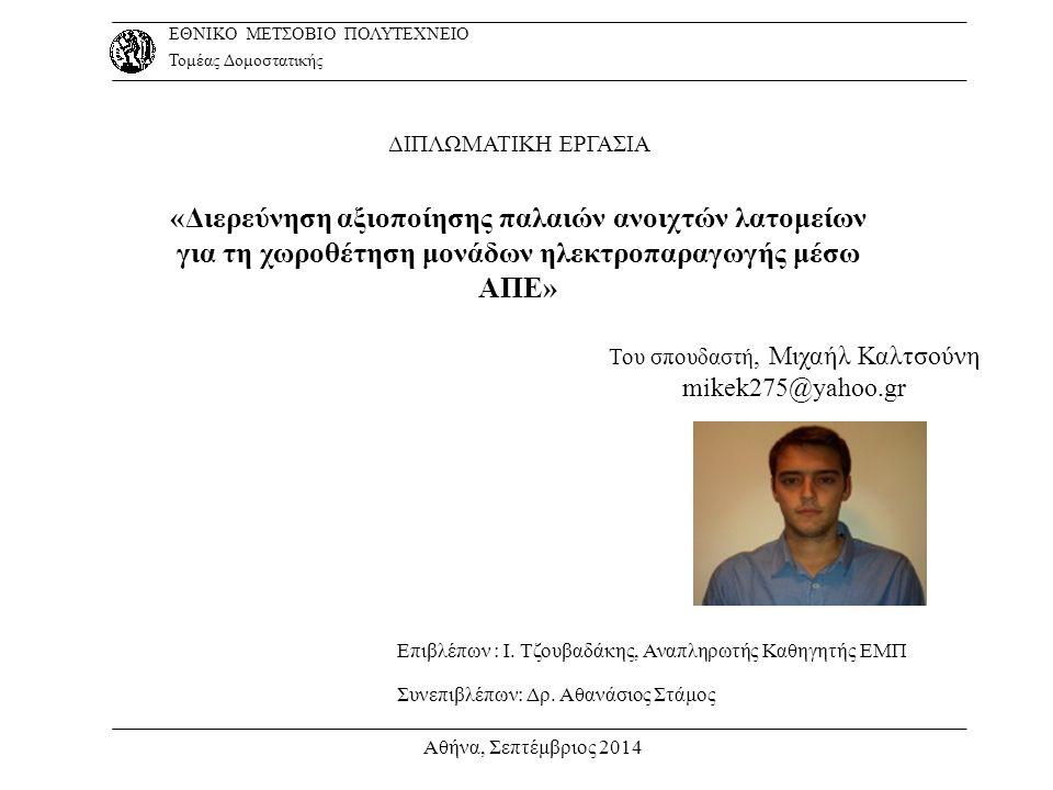 Ευχαριστώ για την προσοχή σας Αθήνα, Σεπτέμβριος 2014 ΕΘΝΙΚΟ ΜΕΤΣΟΒΙΟ ΠΟΛΥΤΕΧΝΕΙΟ Τομέας Δομοστατικής Διπλωματική Εργασία:Διερεύνηση αξιοποίησης παλαιών ανοιχτών λατομείων για τη χωροθέτηση μονάδων ηλεκτροπαραγωγής μέσω ΑΠΕ Σπουδαστής:Καλτσούνης Μιχαήλ, mikek275@yahoo.grmikek275@yahoo.gr, 6937421889