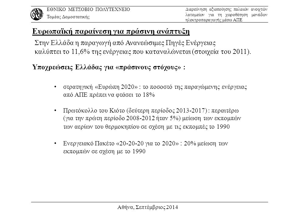 Αθήνα, Σεπτέμβριος 2014 Με αυτά δεδομένα και χρησιμοποιώντας τον οικονομικό δείκτη της Καθαράς Παρούσας Αξίας (NPV) θα αξιολογήσουμε το έργο: τιμέςNPV KoKo 1.050.000 € -143.000 € KTΡ t = (Ε-ΛΔ-Α) * (1- Φ) + Α106.500 € Ε135.900 € Α = Κ 0 / 2052500 € ΛΔ = 1% * Κ 0 10.500 € Φ26% k10% N20 έτη Αρχικό κόστος: Καθαρή ταμειακή ροή: Εκτιμώμενα ακαθάριστα ετήσια έσοδα: Απόσβεση: Λειτουργική δαπάνη: Φορολογικός συντελεστής: Ελάχιστη απαιτούμενη απόδοση των κεφαλαίων: Διάρκεια απόσβεσης της επένδυσης: ΕΘΝΙΚΟ ΜΕΤΣΟΒΙΟ ΠΟΛΥΤΕΧΝΕΙΟ Τομέας Δομοστατικής Διερεύνηση αξιοποίησης παλαιών ανοιχτών λατομείων για τη χωροθέτηση μονάδων ηλεκτροπαραγωγής μέσω ΑΠΕ