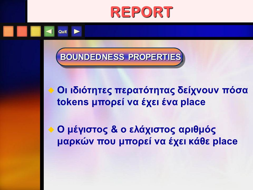 Quit BOUNDEDNESS PROPERTIES REPORT  Οι ιδιότητες περατότητας δείχνουν πόσα tokens μπορεί να έχει ένα place  O μέγιστος & ο ελάχιστος αριθμός μαρκών