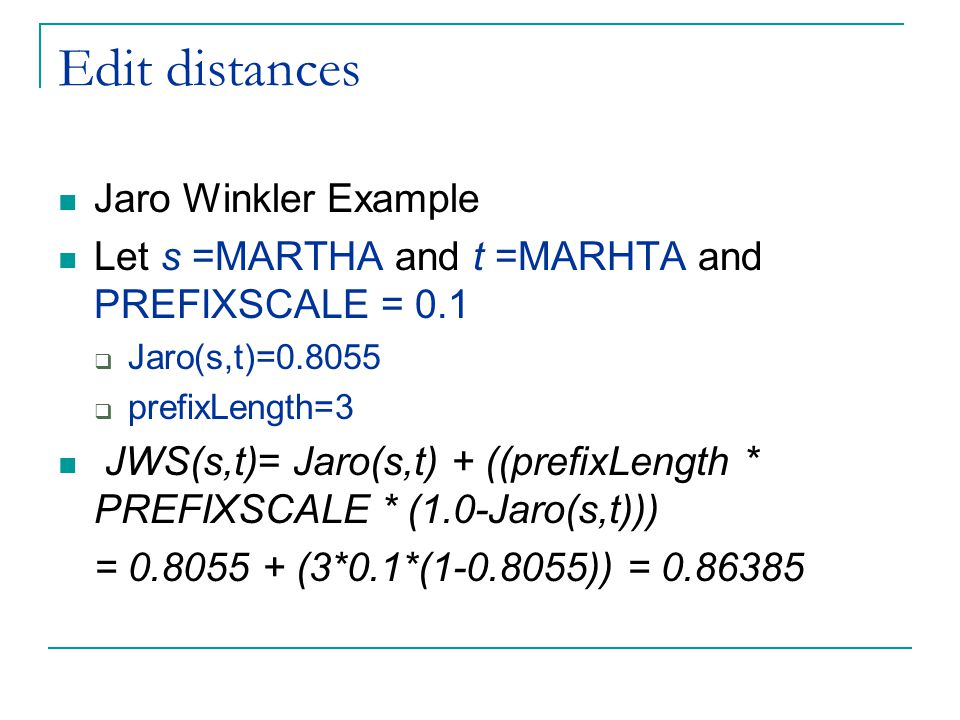 Edit distances Jaro Winkler Example Let s =MARTHA and t =MARHTA and PREFIXSCALE = 0.1  Jaro(s,t)=0.8055  prefixLength=3 JWS(s,t)= Jaro(s,t) + ((prefixLength * PREFIXSCALE * (1.0-Jaro(s,t))) = 0.8055 + (3*0.1*(1-0.8055)) = 0.86385