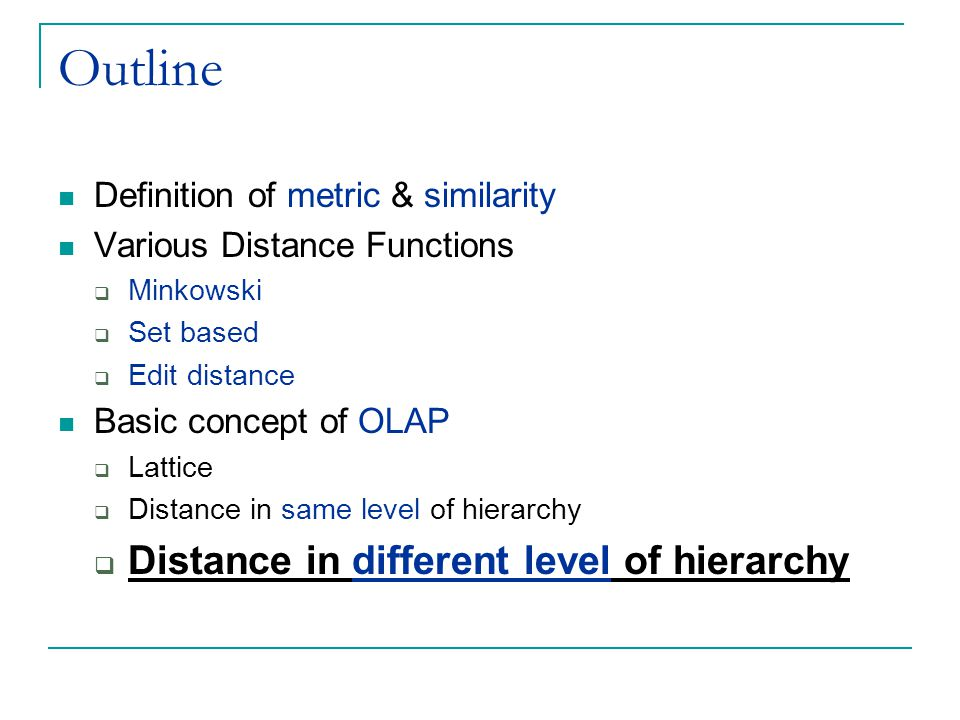 Outline Definition of metric & similarity Various Distance Functions  Minkowski  Set based  Edit distance Basic concept of OLAP  Lattice  Distance in same level of hierarchy  Distance in different level of hierarchy