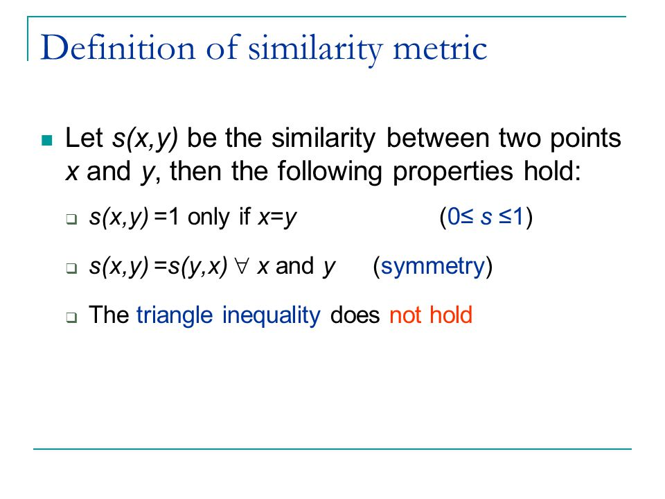 Definition of similarity metric Let s(x,y) be the similarity between two points x and y, then the following properties hold:  s(x,y) =1 only if x=y (0≤ s ≤1)  s(x,y) =s(y,x)  x and y (symmetry)  The triangle inequality does not hold