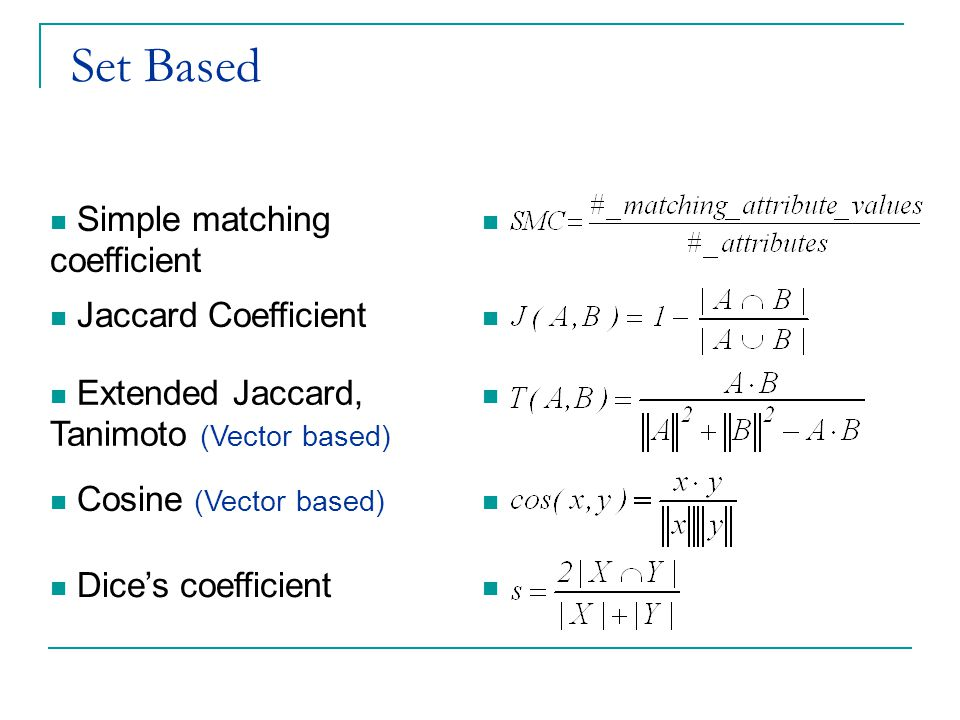 Set Based Simple matching coefficient Jaccard Coefficient Extended Jaccard, Tanimoto (Vector based) Cosine (Vector based) Dice's coefficient