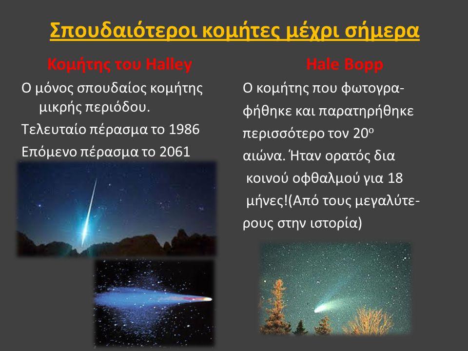 Σπουδαιότεροι κομήτες μέχρι σήμερα Κομήτης του Halley Ο μόνος σπουδαίος κομήτης μικρής περιόδου. Τελευταίο πέρασμα το 1986 Επόμενο πέρασμα το 2061 Hal