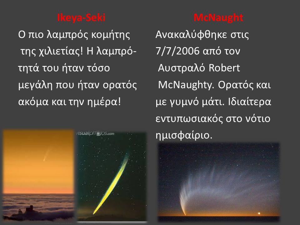 Ikeya-Seki Ο πιο λαμπρός κομήτης της χιλιετίας! Η λαμπρό- τητά του ήταν τόσο μεγάλη που ήταν ορατός ακόμα και την ημέρα! McNaught Ανακαλύφθηκε στις 7/