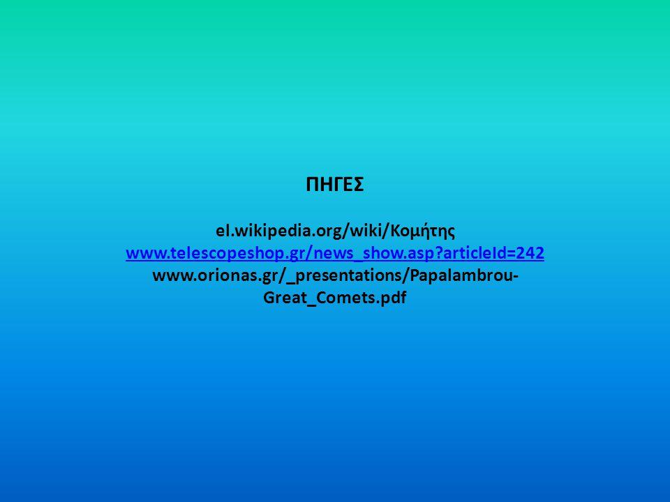 ΠΗΓΕΣ el.wikipedia.org/wiki/Κομήτης www.telescopeshop.gr/news_show.asp?articleId=242 www.orionas.gr/_presentations/Papalambrou- Great_Comets.pdf