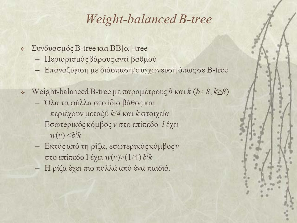 Weight-balanced B-tree  Συνδυασμός B-tree και BB[  ]-tree –Περιορισμός βάρους αντί βαθμού –Επαναζύγιση με διάσπαση/συγχώνευση όπως σε B-tree  Weight-balanced B-tree με παραμέτρους b και k (b>8, k≥8) –Όλα τα φύλλα στο ίδιο βάθος και –περιέχουν μεταξύ k/4 και k στοιχεία –Εσωτeρικός κόμβος v στο επίπεδο l έχει –w(v) <b l k –Εκτός από τη ρίζα, εσωτερικός κόμβος v στο επίπεδο l έχει w(v)>(1/4) b l k –Η ρίζα έχει πιο πολλά από ένα παιδιά.