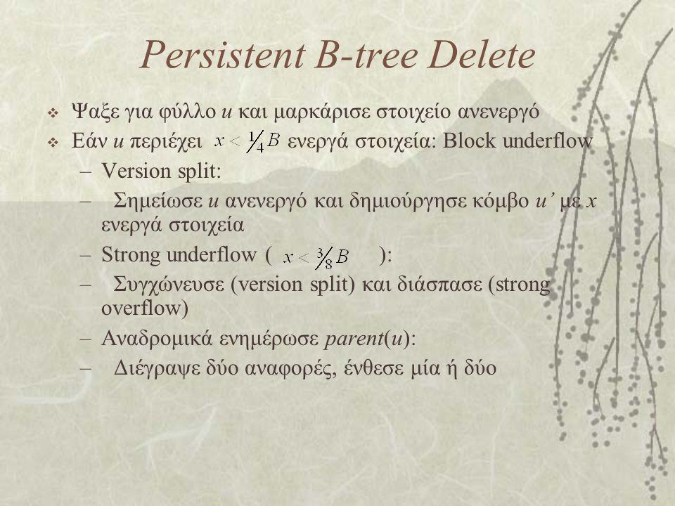 Persistent B-tree Delete  Ψαξε για φύλλο u και μαρκάρισε στοιχείο ανενεργό  Εάν u περιέχει ενεργά στοιχεία: Block underflow –Version split: –Σημείωσε u ανενεργό και δημιούργησε κόμβο u' με x ενεργά στοιχεία –Strong underflow ( ): –Συγχώνευσε (version split) και διάσπασε (strong overflow) –Αναδρομικά ενημέρωσε parent(u): –Διέγραψε δύο αναφορές, ένθεσε μία ή δύο