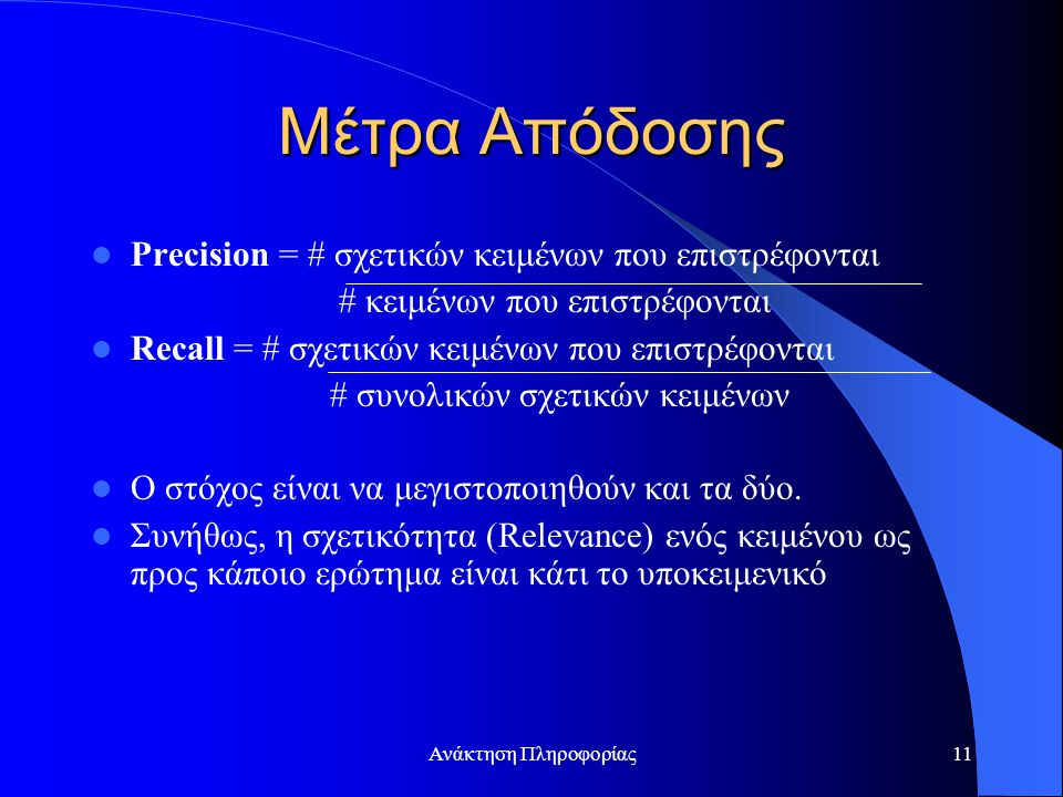 Ανάκτηση Πληροφορίας11 Μέτρα Απόδοσης Precision = # σχετικών κειμένων που επιστρέφονται # κειμένων που επιστρέφονται Recall = # σχετικών κειμένων που επιστρέφονται # συνολικών σχετικών κειμένων Ο στόχος είναι να μεγιστοποιηθούν και τα δύο.