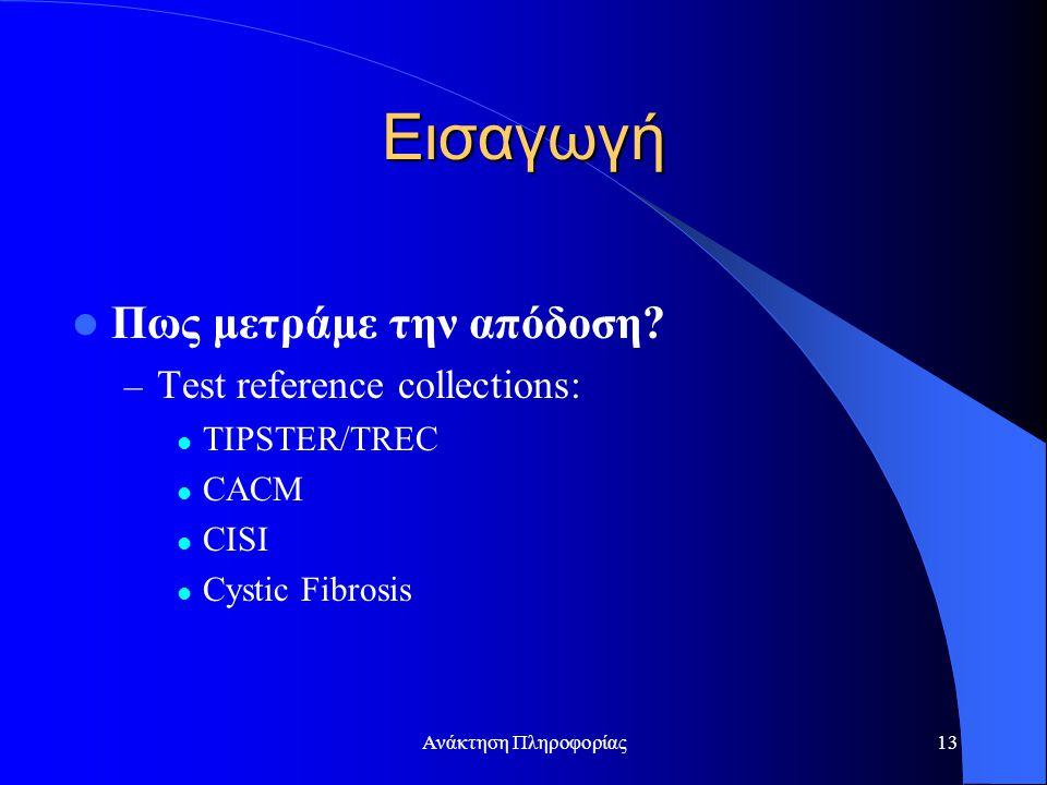 Ανάκτηση Πληροφορίας13 Εισαγωγή Πως μετράμε την απόδοση? – Test reference collections: TIPSTER/TREC CACM CISI Cystic Fibrosis
