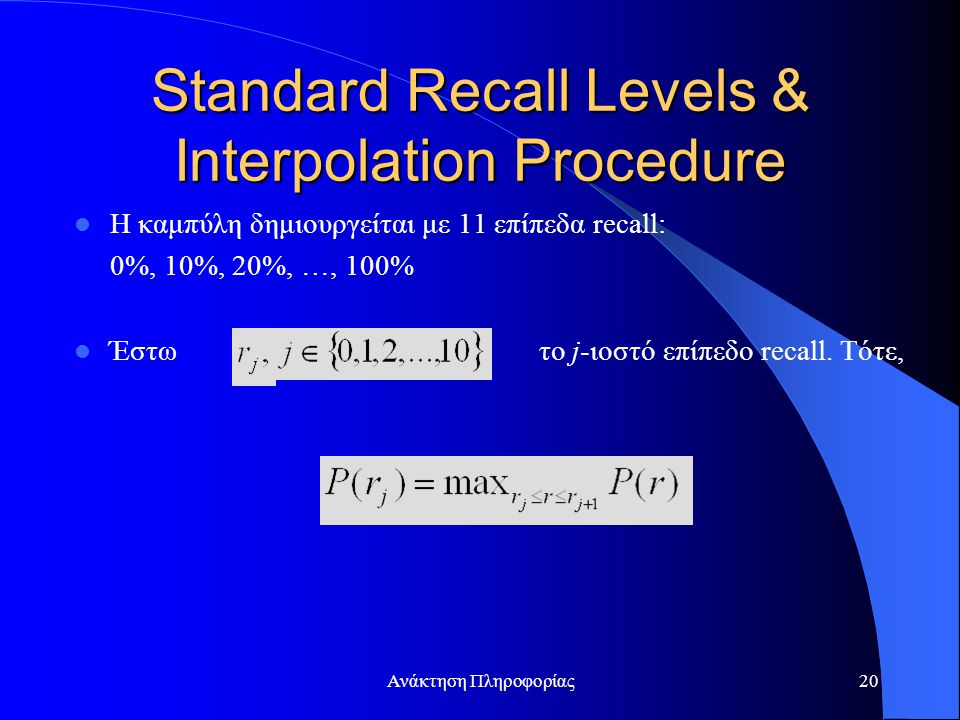 Ανάκτηση Πληροφορίας20 Standard Recall Levels & Interpolation Procedure Η καμπύλη δημιουργείται με 11 επίπεδα recall: 0%, 10%, 20%, …, 100% Έστω το j-