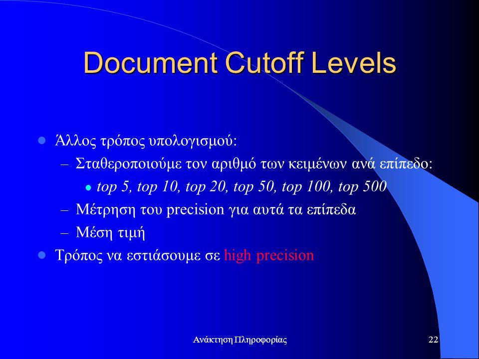 Ανάκτηση Πληροφορίας22 Document Cutoff Levels Άλλος τρόπος υπολογισμού: – Σταθεροποιούμε τον αριθμό των κειμένων ανά επίπεδο: top 5, top 10, top 20, top 50, top 100, top 500 – Μέτρηση του precision για αυτά τα επίπεδα – Μέση τιμή Τρόπος να εστιάσουμε σε high precision