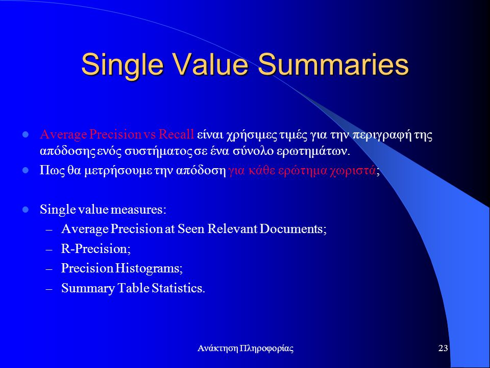 Ανάκτηση Πληροφορίας23 Single Value Summaries Average Precision vs Recall είναι χρήσιμες τιμές για την περιγραφή της απόδοσης ενός συστήματος σε ένα σύνολο ερωτημάτων.
