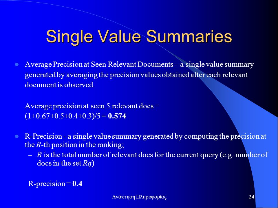 Ανάκτηση Πληροφορίας24 Single Value Summaries Average Precision at Seen Relevant Documents – a single value summary generated by averaging the precision values obtained after each relevant document is observed.