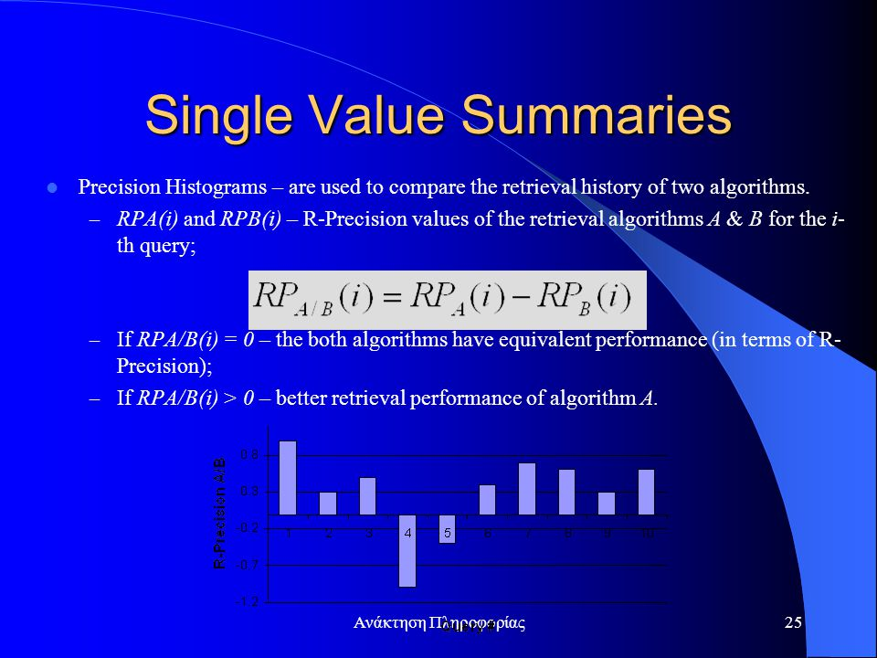 Ανάκτηση Πληροφορίας25 Single Value Summaries Precision Histograms – are used to compare the retrieval history of two algorithms. – RPA(i) and RPB(i)